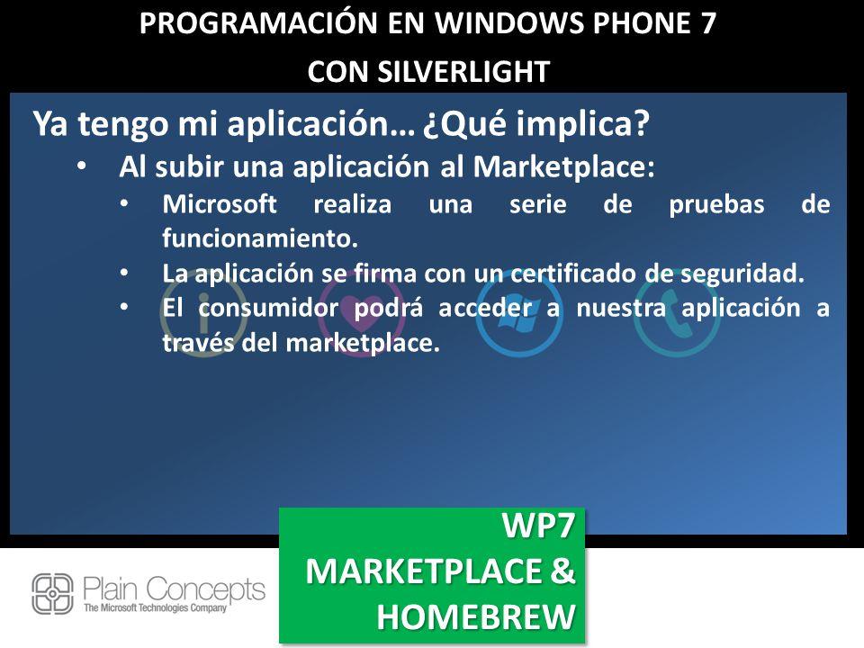 PROGRAMACIÓN EN WINDOWS PHONE 7 CON SILVERLIGHT WP7 MARKETPLACE & HOMEBREW WP7 Ya tengo mi aplicación… ¿Qué implica? Al subir una aplicación al Market