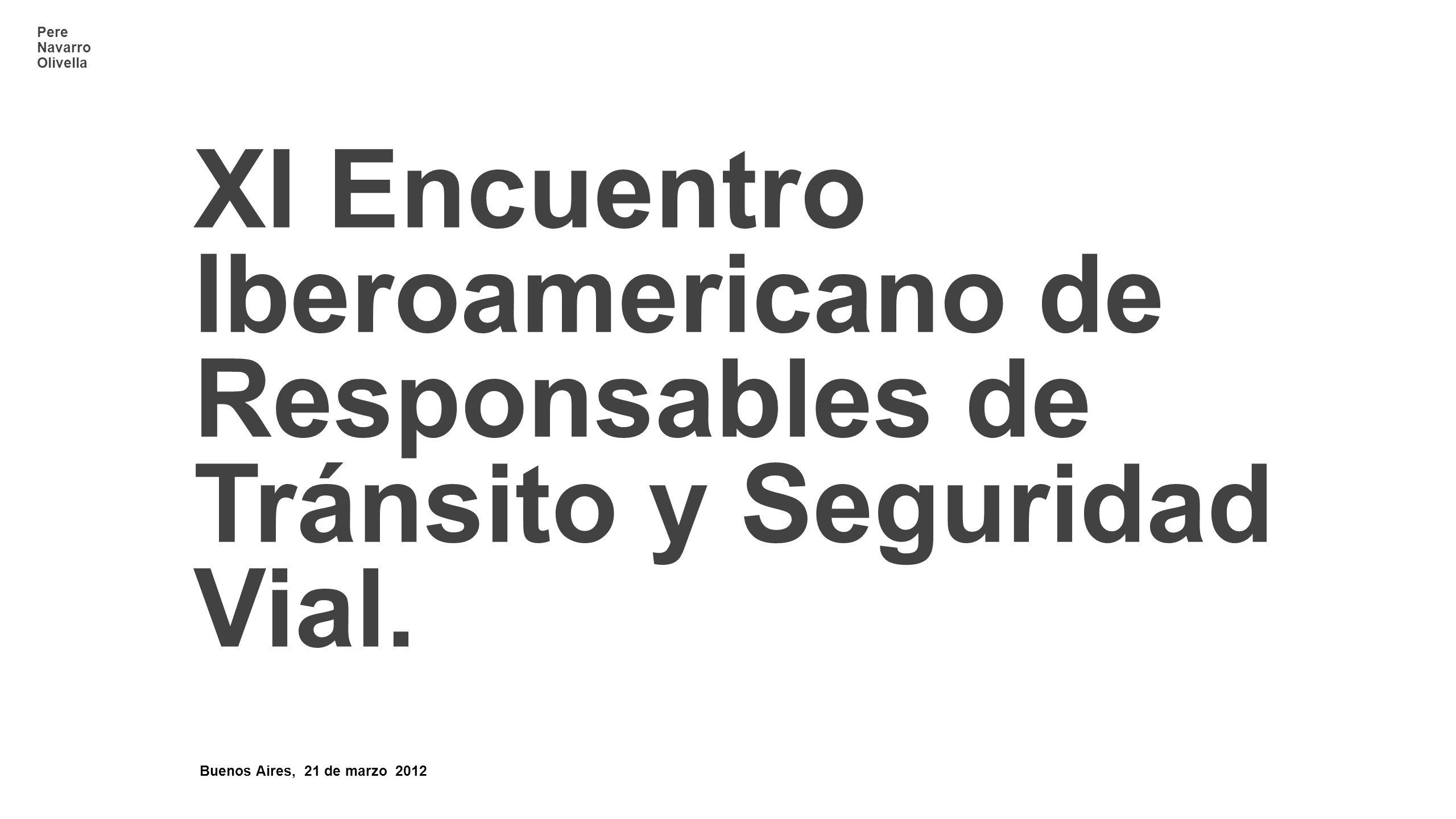 Pere Navarro Olivella Buenos Aires, 21 de marzo 2012 XI Encuentro Iberoamericano de Responsables de Tránsito y Seguridad Vial.