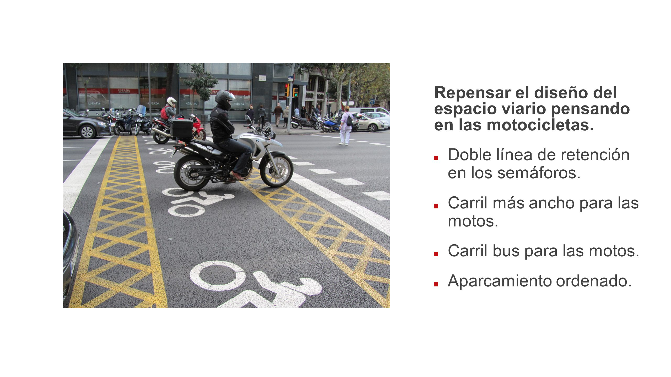 Repensar el diseño del espacio viario pensando en las motocicletas. Doble línea de retención en los semáforos. Carril más ancho para las motos. Carril