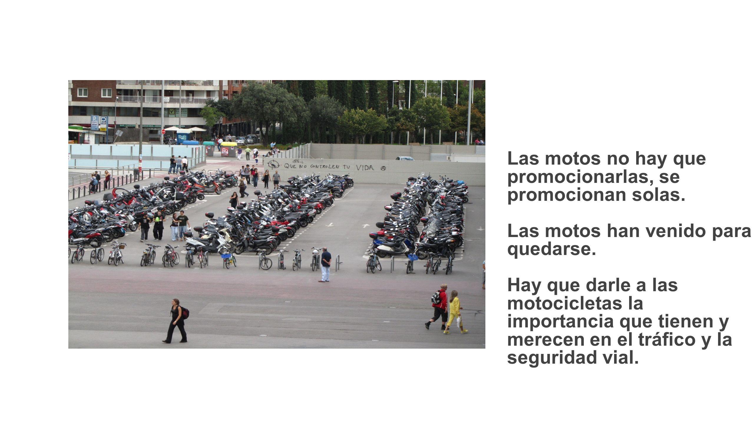 Las motos no hay que promocionarlas, se promocionan solas. Las motos han venido para quedarse. Hay que darle a las motocicletas la importancia que tie