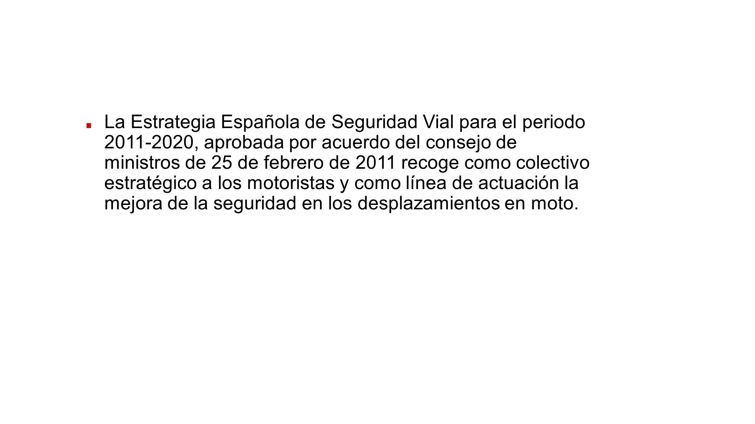 La Estrategia Española de Seguridad Vial para el periodo 2011-2020, aprobada por acuerdo del consejo de ministros de 25 de febrero de 2011 recoge como
