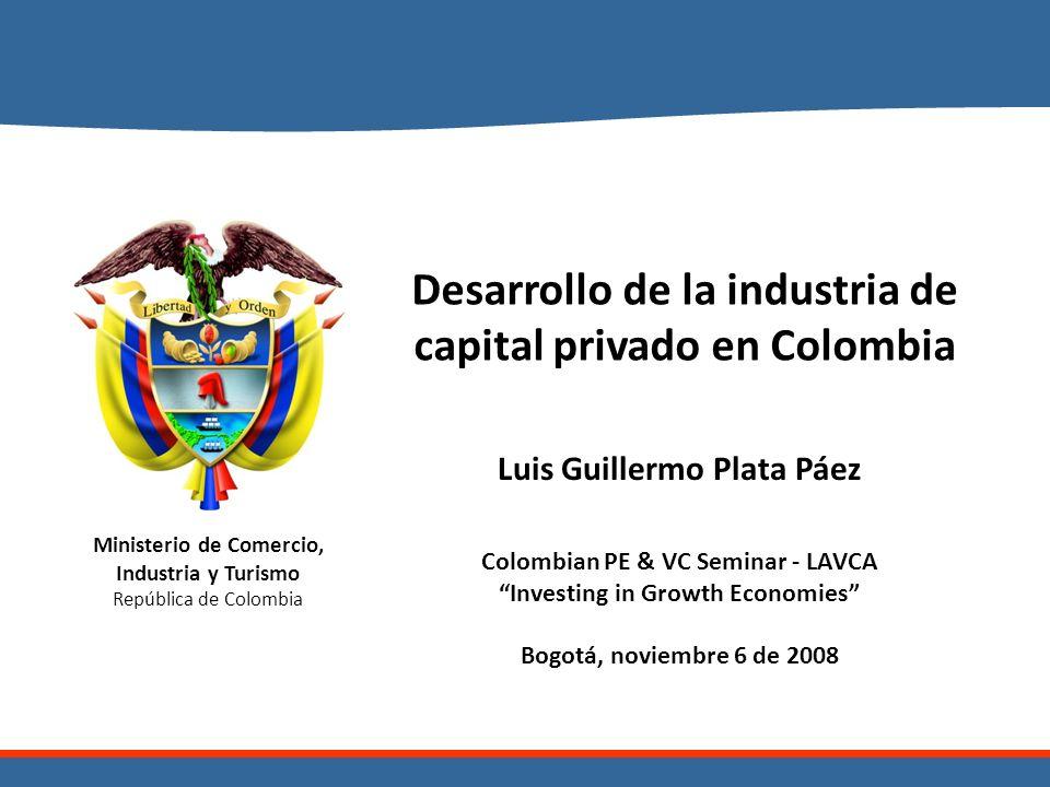 Ministerio de Comercio, Industria y Turismo República de Colombia Desarrollo de la industria de capital privado en Colombia Luis Guillermo Plata Páez