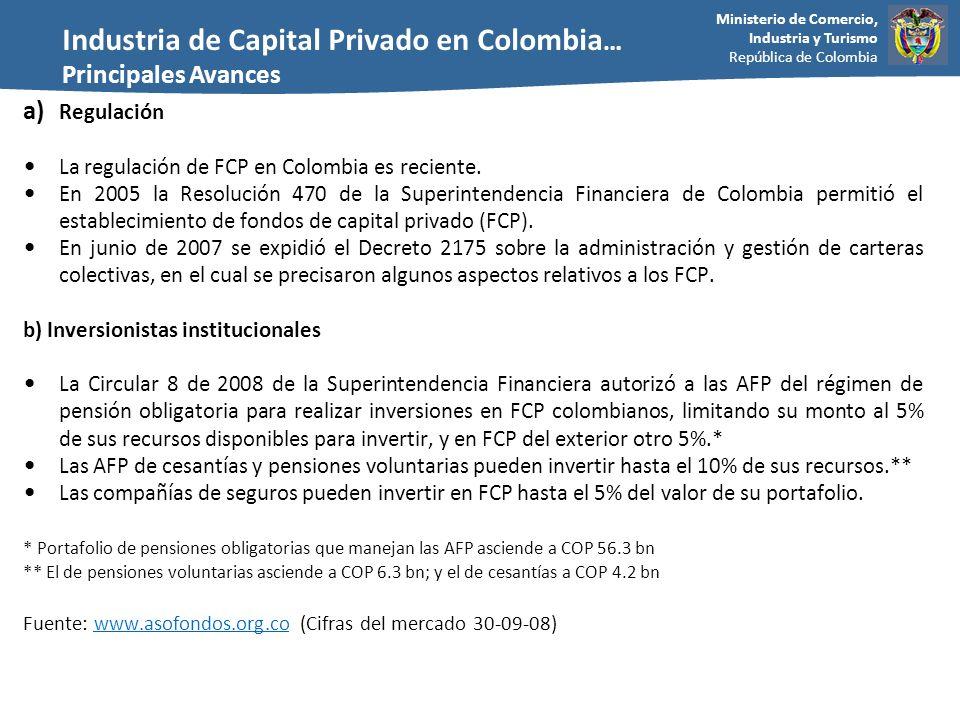 Ministerio de Comercio, Industria y Turismo República de Colombia a) Regulación La regulación de FCP en Colombia es reciente. En 2005 la Resolución 47