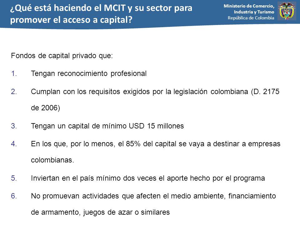Ministerio de Comercio, Industria y Turismo República de Colombia ¿ Qué está haciendo el MCIT y su sector para promover el acceso a capital? Fondos de
