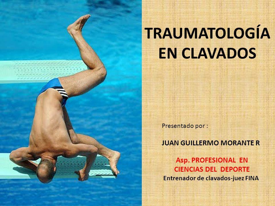 TRAUMATOLOGÍA EN CLAVADOS Presentado por : JUAN GUILLERMO MORANTE R Asp. PROFESIONAL EN CIENCIAS DEL DEPORTE Entrenador de clavados-juez FINA