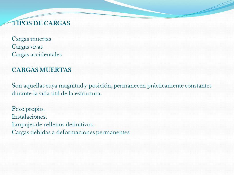 TIPOS DE CARGAS Cargas muertas Cargas vivas Cargas accidentales CARGAS MUERTAS Son aquellas cuya magnitud y posición, permanecen prácticamente constan