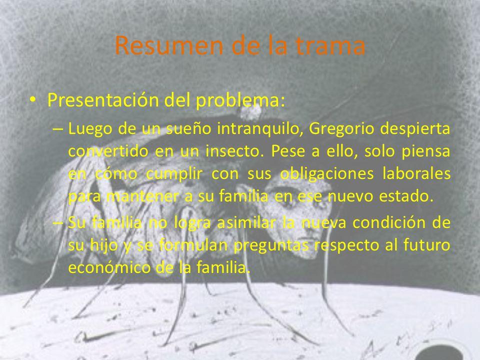 Resumen de la trama Presentación del problema: – Luego de un sueño intranquilo, Gregorio despierta convertido en un insecto.