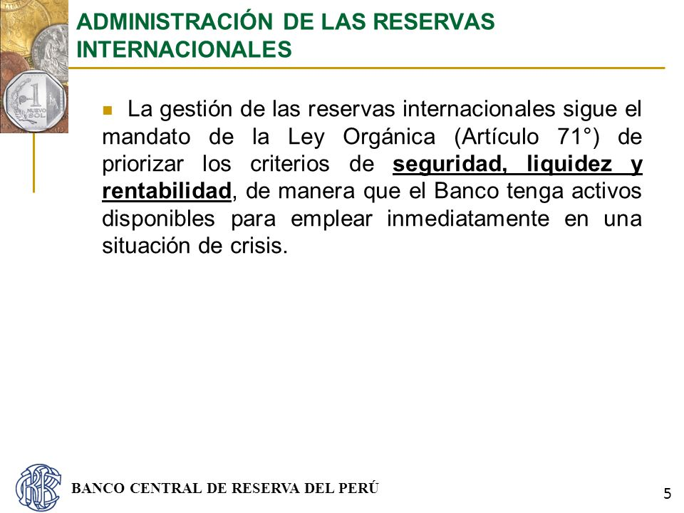 BANCO CENTRAL DE RESERVA DEL PERÚ La gestión de las reservas internacionales sigue el mandato de la Ley Orgánica (Artículo 71°) de priorizar los crite