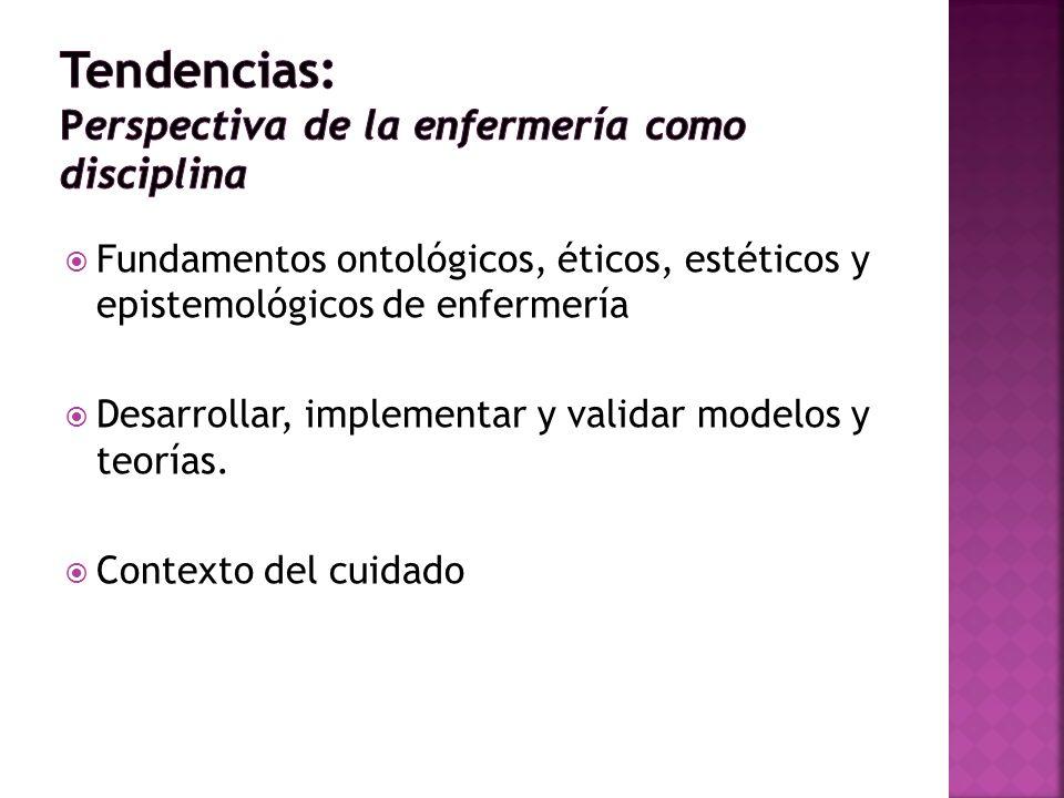 Fundamentos ontológicos, éticos, estéticos y epistemológicos de enfermería Desarrollar, implementar y validar modelos y teorías. Contexto del cuidado