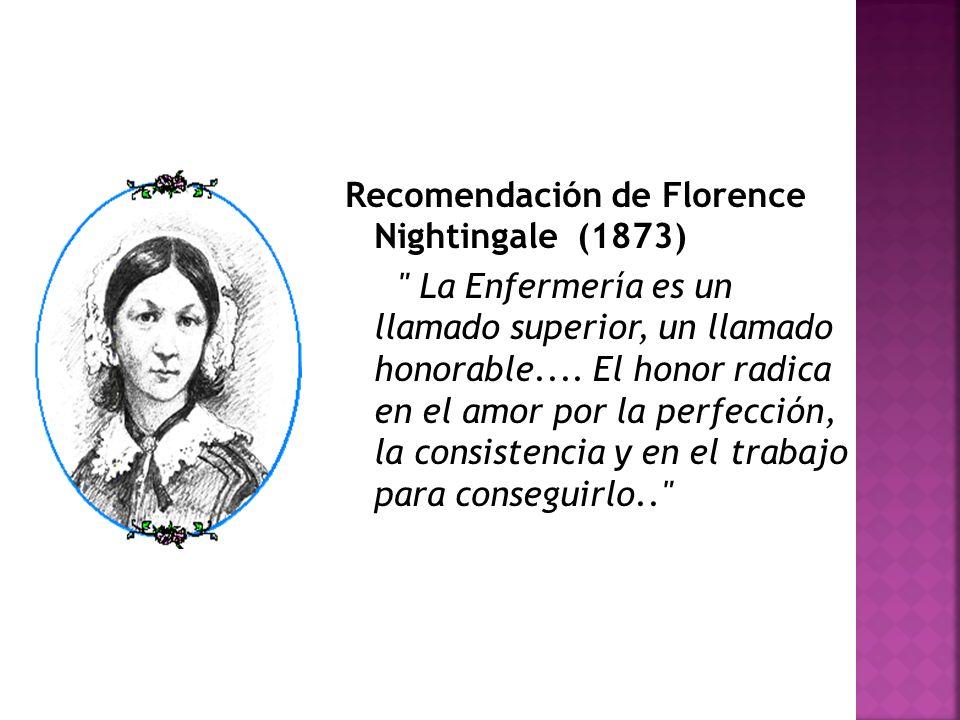 Recomendación de Florence Nightingale (1873) La Enfermería es un llamado superior, un llamado honorable....