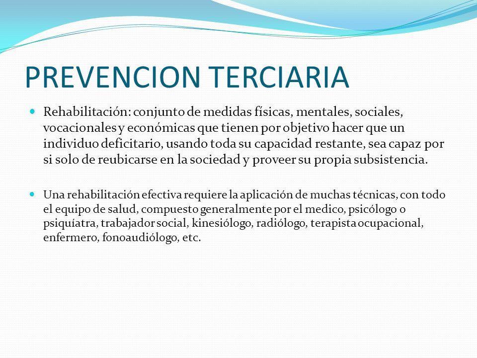 PREVENCION TERCIARIA Rehabilitación: conjunto de medidas físicas, mentales, sociales, vocacionales y económicas que tienen por objetivo hacer que un i