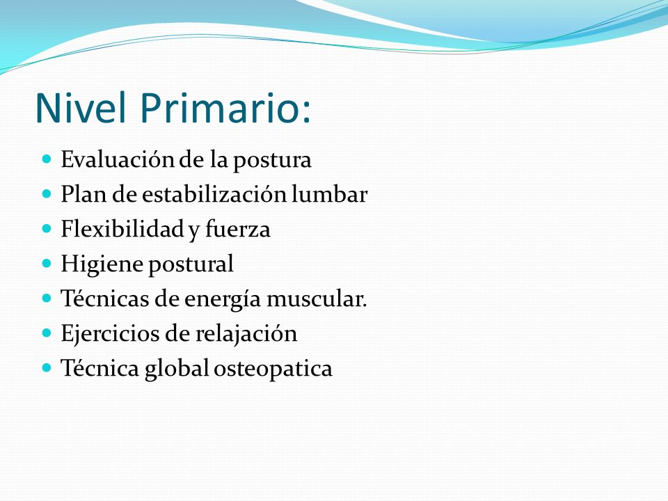 Nivel Primario: Evaluación de la postura Plan de estabilización lumbar Flexibilidad y fuerza Higiene postural Técnicas de energía muscular. Ejercicios