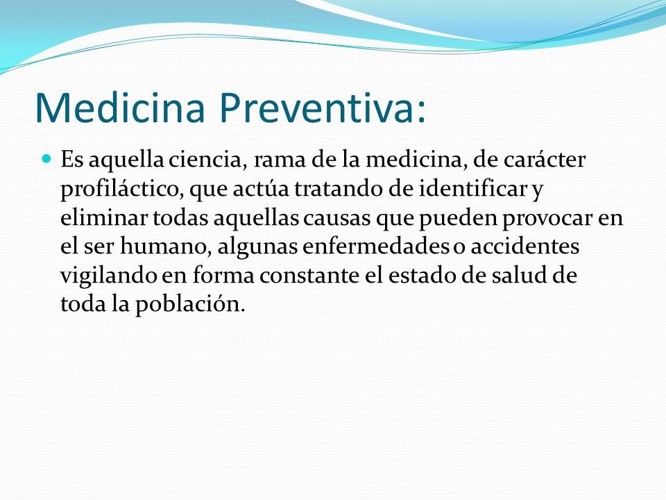 Medicina Preventiva: Es aquella ciencia, rama de la medicina, de carácter profiláctico, que actúa tratando de identificar y eliminar todas aquellas ca