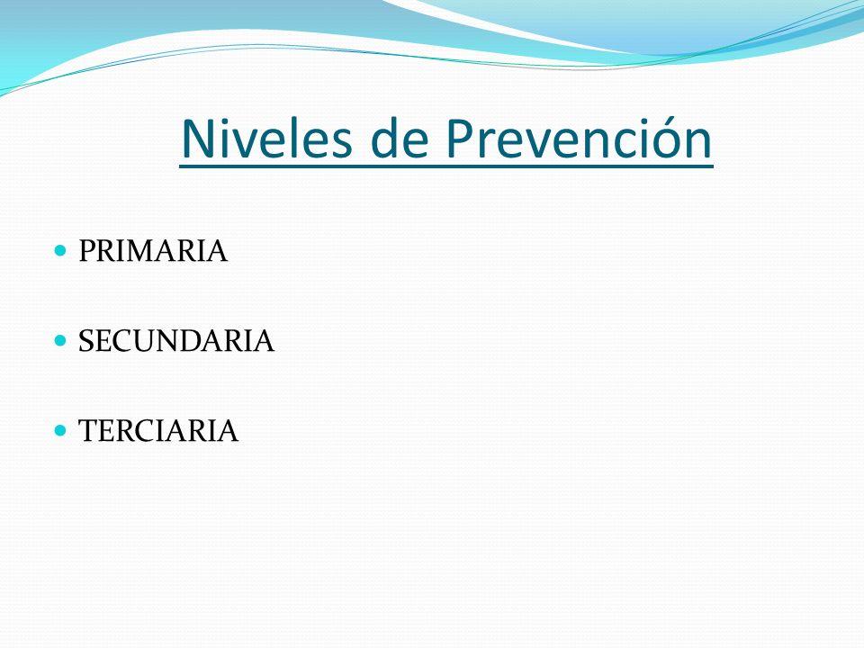 Niveles de Prevención PRIMARIA SECUNDARIA TERCIARIA