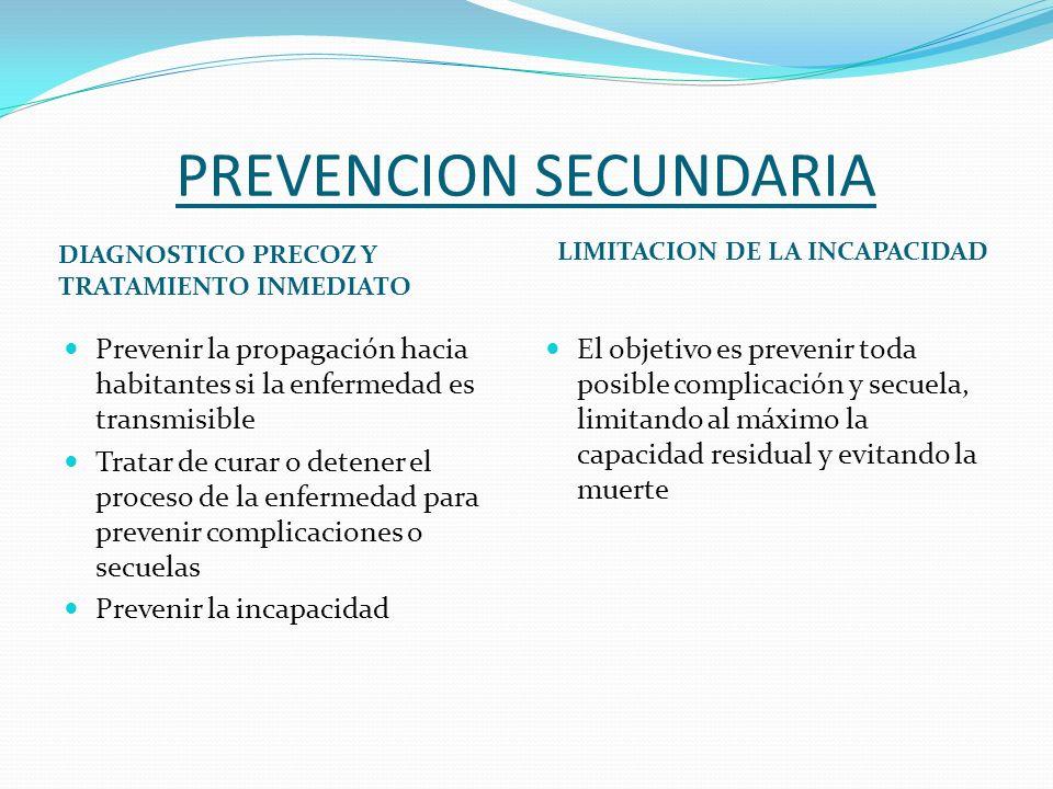 PREVENCION SECUNDARIA DIAGNOSTICO PRECOZ Y TRATAMIENTO INMEDIATO LIMITACION DE LA INCAPACIDAD Prevenir la propagación hacia habitantes si la enfermeda