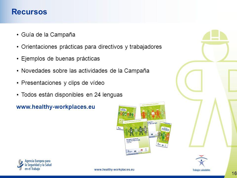 16 www.healthy-workplaces.eu Recursos Guía de la Campaña Orientaciones prácticas para directivos y trabajadores Ejemplos de buenas prácticas Novedades sobre las actividades de la Campaña Presentaciones y clips de vídeo Todos están disponibles en 24 lenguas www.healthy-workplaces.eu