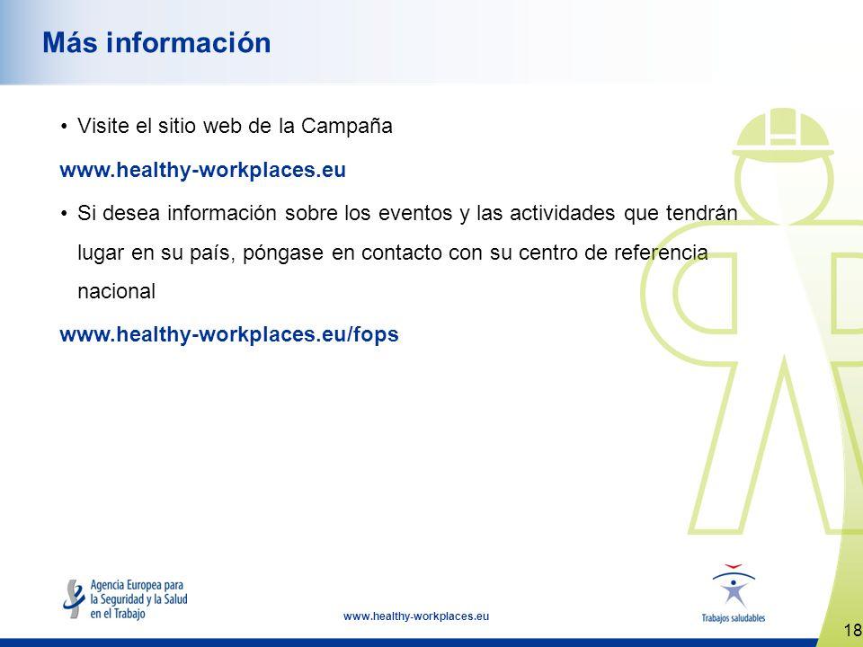 18 www.healthy-workplaces.eu Más información Visite el sitio web de la Campaña www.healthy-workplaces.eu Si desea información sobre los eventos y las actividades que tendrán lugar en su país, póngase en contacto con su centro de referencia nacional www.healthy-workplaces.eu/fops