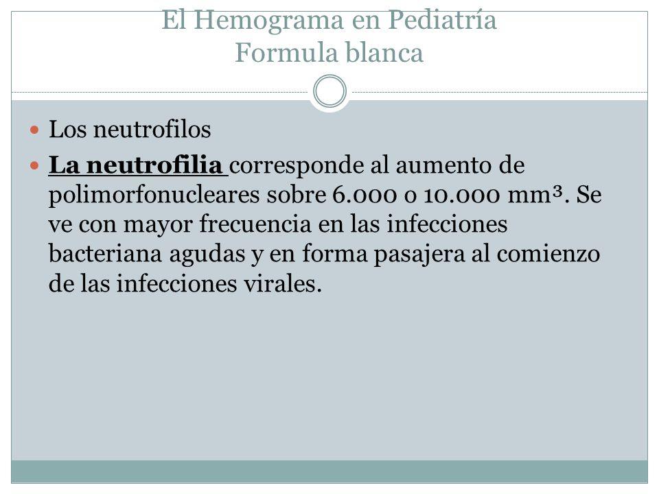 El Hemograma en Pediatría Formula blanca Los neutrofilos La neutrofilia corresponde al aumento de polimorfonucleares sobre 6.000 o 10.000 mm³. Se ve c