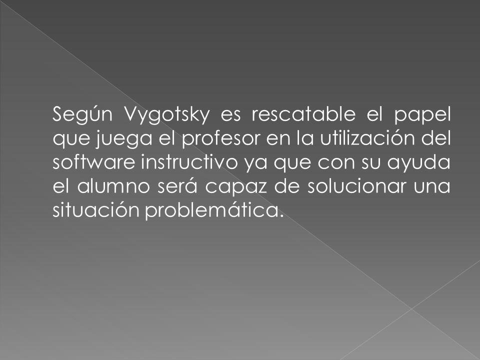 Según Vygotsky es rescatable el papel que juega el profesor en la utilización del software instructivo ya que con su ayuda el alumno será capaz de sol