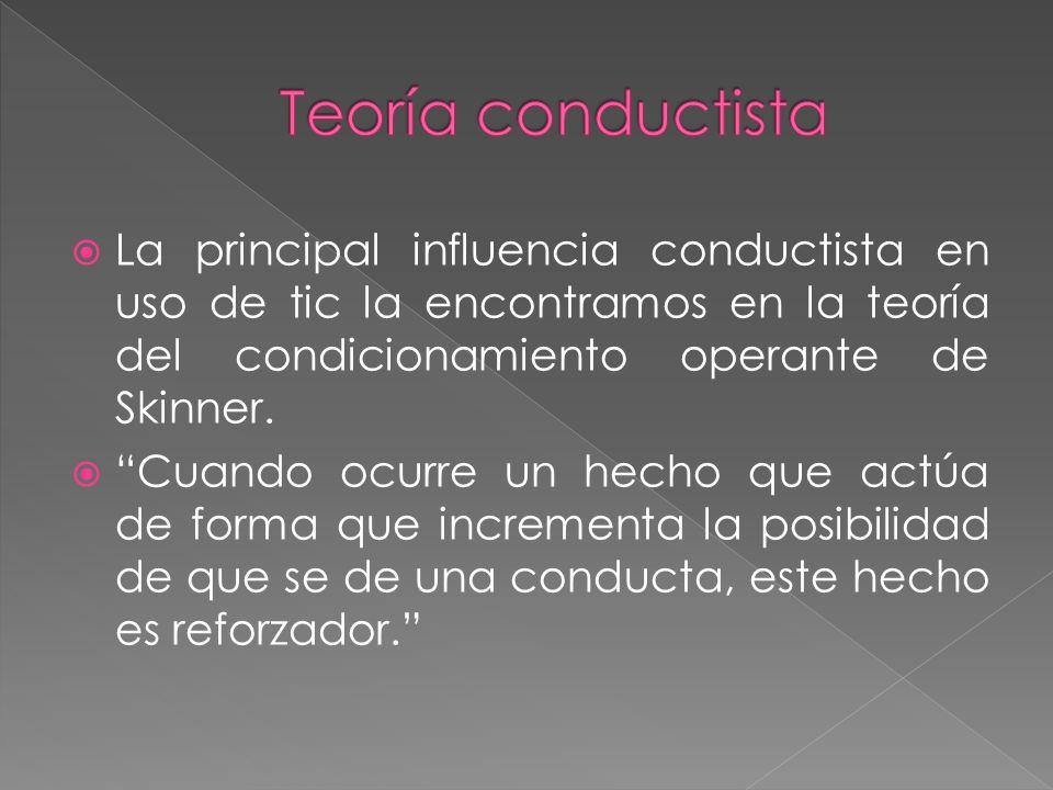 La principal influencia conductista en uso de tic la encontramos en la teoría del condicionamiento operante de Skinner. Cuando ocurre un hecho que act