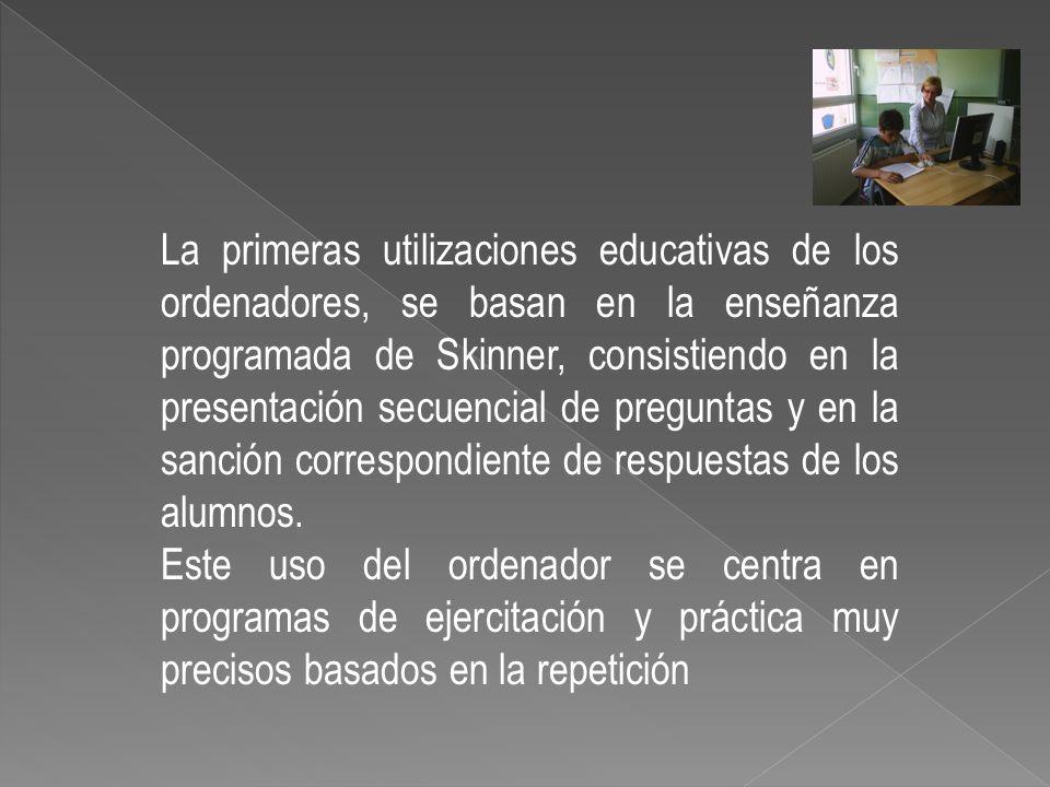 La primeras utilizaciones educativas de los ordenadores, se basan en la enseñanza programada de Skinner, consistiendo en la presentación secuencial de