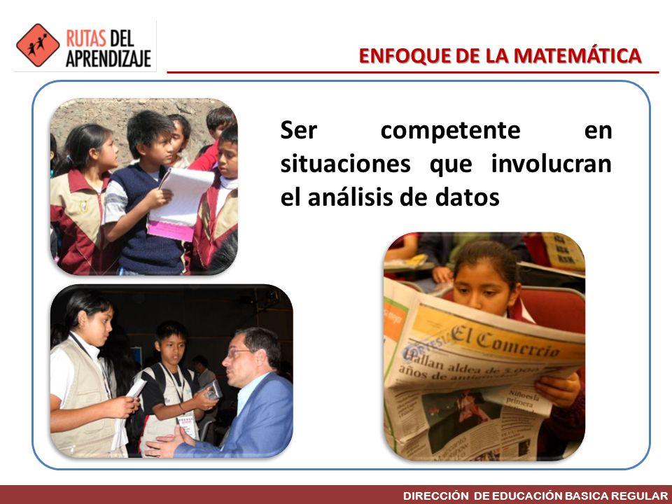 DIRECCIÓN DE EDUCACIÓN BASICA REGULAR Ser competente en situaciones que involucran el análisis de datos ENFOQUE DE LA MATEMÁTICA