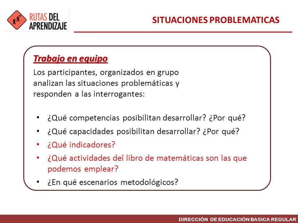DIRECCIÓN DE EDUCACIÓN BASICA REGULAR Trabajo en equipo Los participantes, organizados en grupo analizan las situaciones problemáticas y responden a l