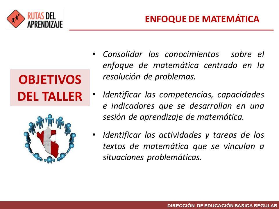 DIRECCIÓN DE EDUCACIÓN BASICA REGULAR OBJETIVOS DEL TALLER Consolidar los conocimientos sobre el enfoque de matemática centrado en la resolución de pr