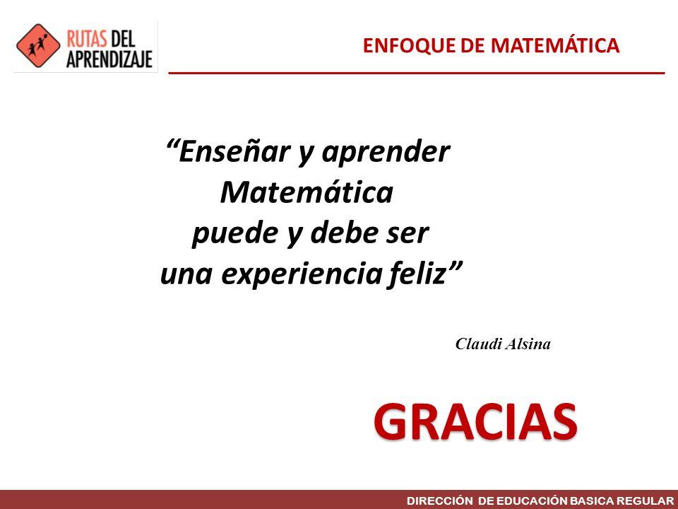 DIRECCIÓN DE EDUCACIÓN BASICA REGULAR GRACIAS Enseñar y aprender Matemática puede y debe ser una experiencia feliz Claudi Alsina ENFOQUE DE MATEMÁTICA