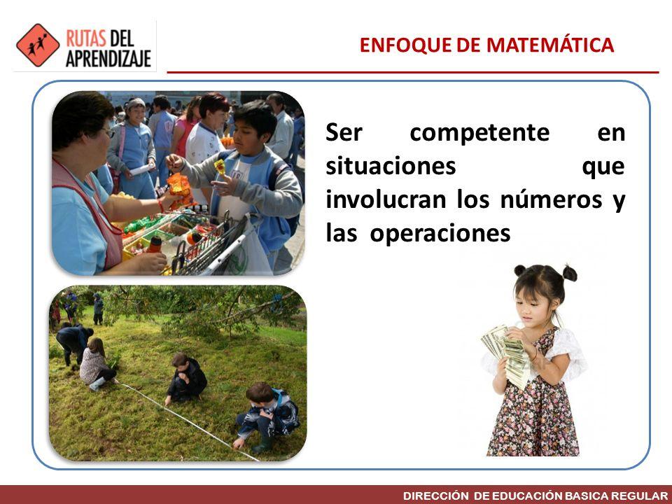 DIRECCIÓN DE EDUCACIÓN BASICA REGULAR Ser competente en situaciones que involucran los números y las operaciones ENFOQUE DE MATEMÁTICA