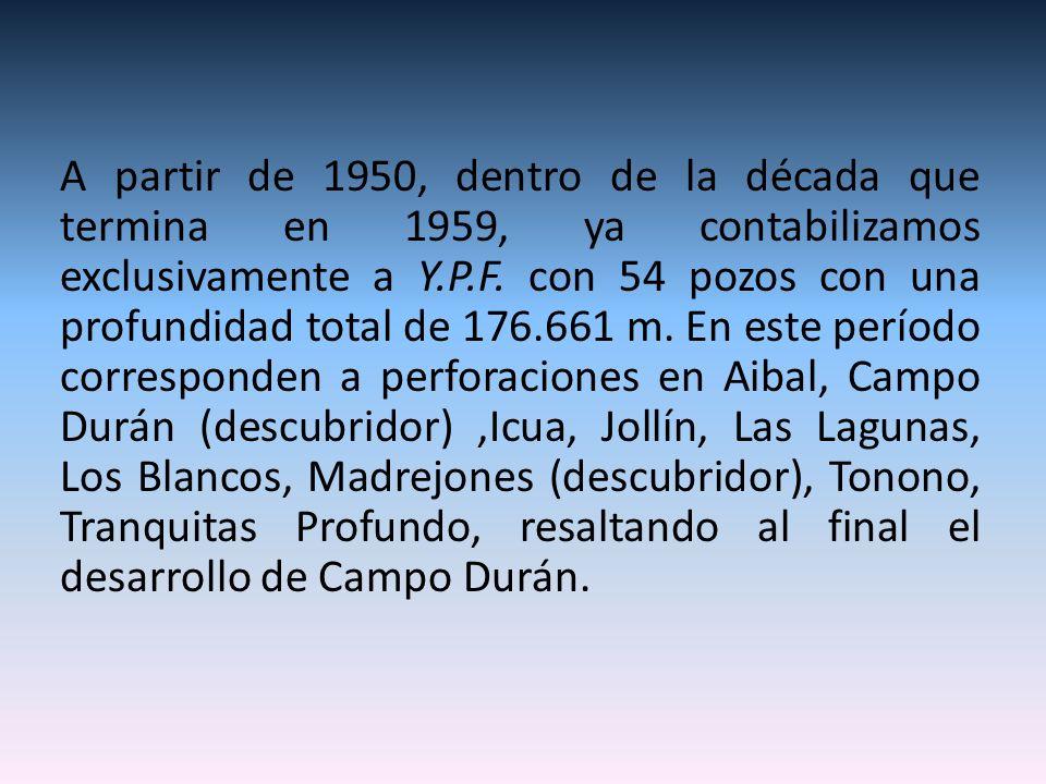 A partir de 1950, dentro de la década que termina en 1959, ya contabilizamos exclusivamente a Y.P.F. con 54 pozos con una profundidad total de 176.661