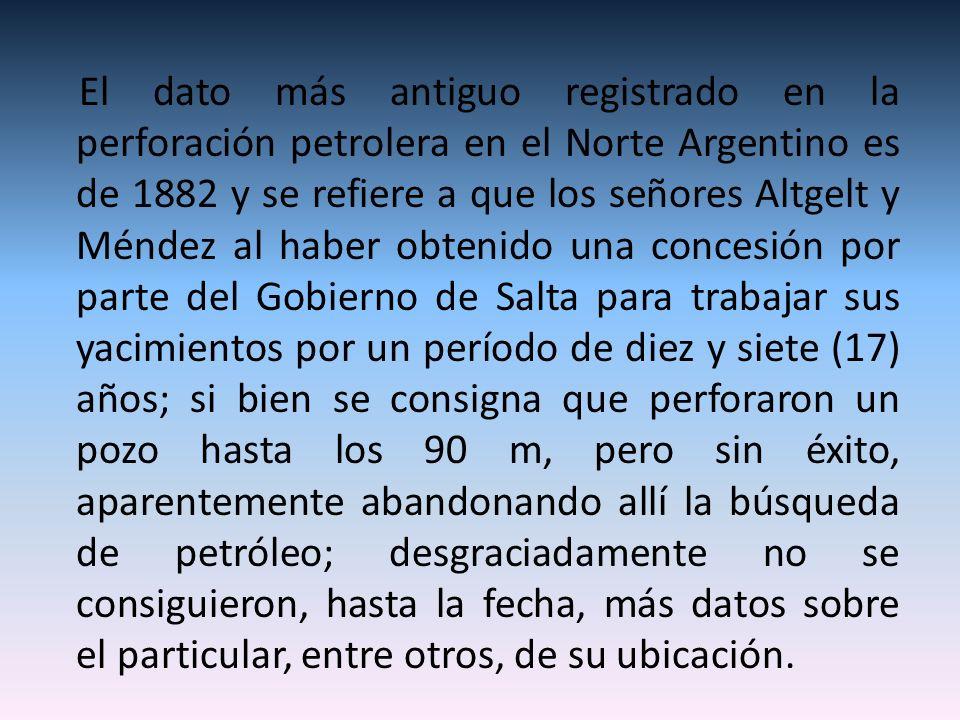 El dato más antiguo registrado en la perforación petrolera en el Norte Argentino es de 1882 y se refiere a que los señores Altgelt y Méndez al haber o