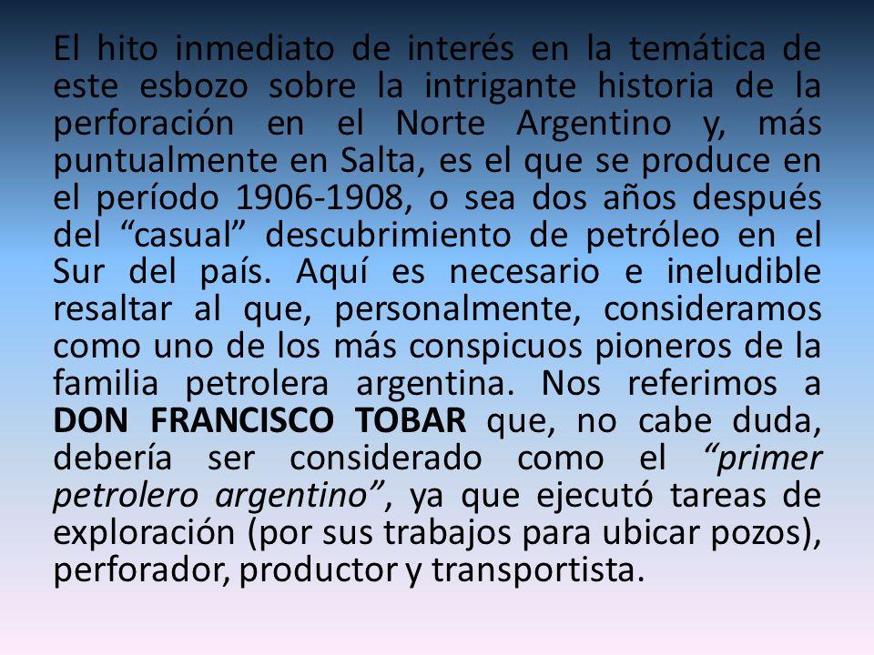 El hito inmediato de interés en la temática de este esbozo sobre la intrigante historia de la perforación en el Norte Argentino y, más puntualmente en
