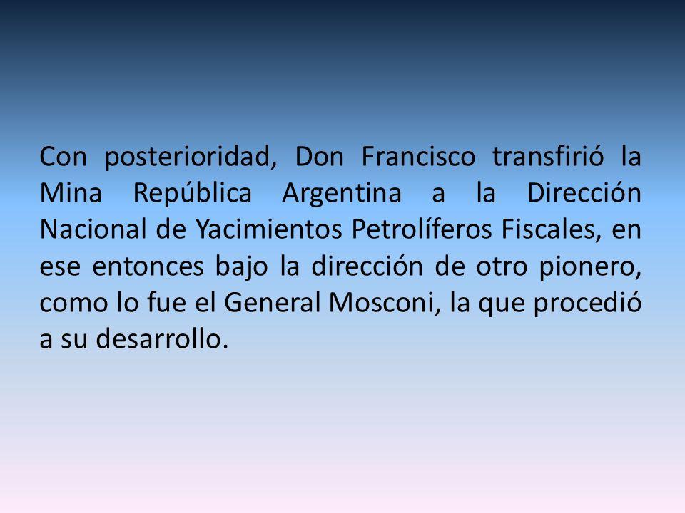 Con posterioridad, Don Francisco transfirió la Mina República Argentina a la Dirección Nacional de Yacimientos Petrolíferos Fiscales, en ese entonces