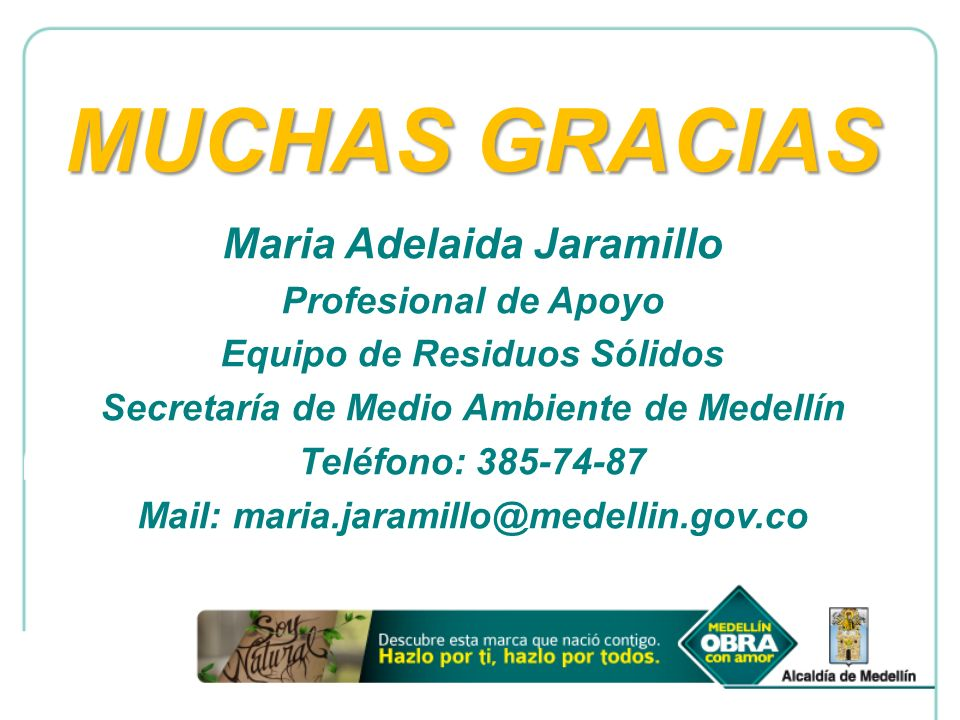 MUCHAS GRACIAS Maria Adelaida Jaramillo Profesional de Apoyo Equipo de Residuos Sólidos Secretaría de Medio Ambiente de Medellín Teléfono: 385-74-87 M