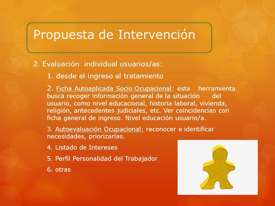 Propuesta de Intervención 2. Evaluación individual usuarios/as: 1. desde el ingreso al tratamiento 2. Ficha Autoaplicada Socio Ocupacional : esta herr