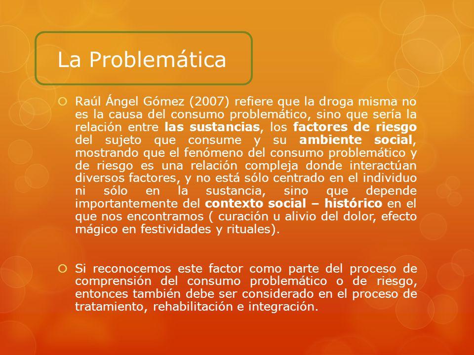 La Problemática Raúl Ángel Gómez (2007) refiere que la droga misma no es la causa del consumo problemático, sino que sería la relación entre las susta