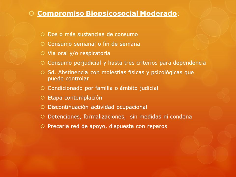 Compromiso Biopsicosocial Moderado : Dos o más sustancias de consumo Consumo semanal o fin de semana Vía oral y/o respiratoria Consumo perjudicial y h
