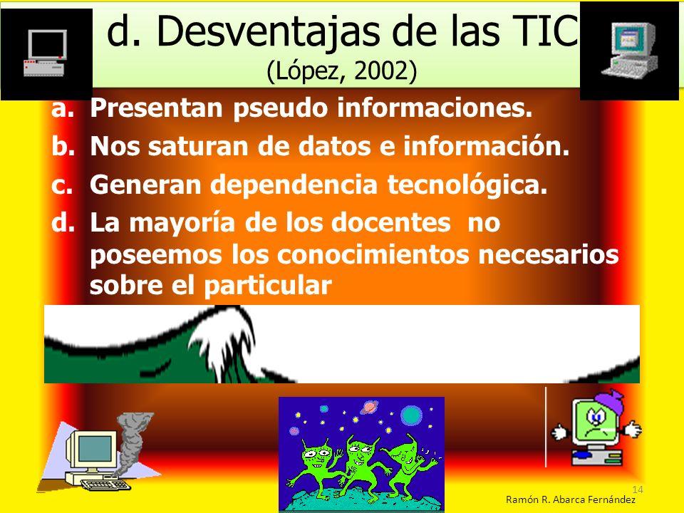 d. Desventajas de las TIC (López, 2002) d. Desventajas de las TIC (López, 2002) Ramón R. Abarca Fernández a.Presentan pseudo informaciones. b.Nos satu