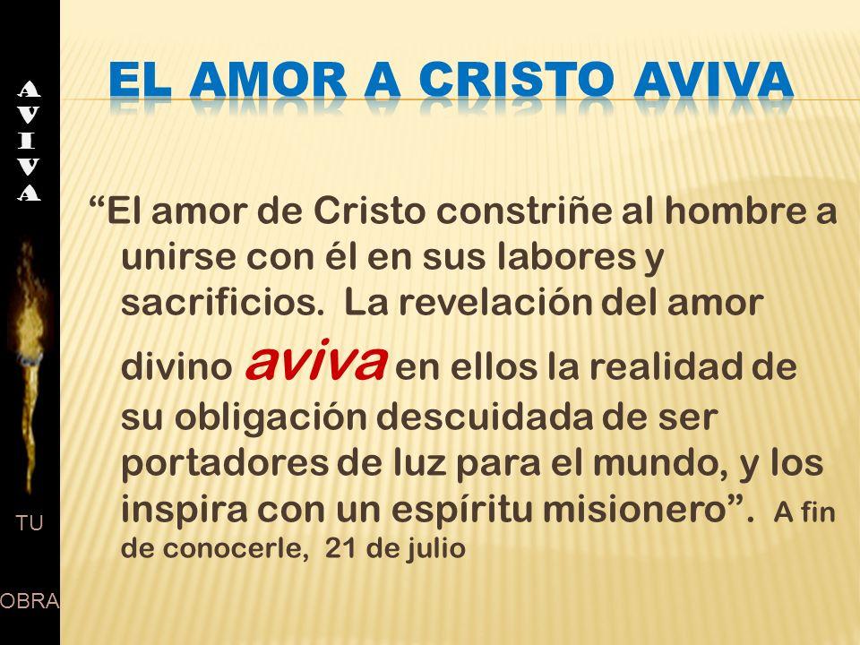 AVIVAAVIVA TU OBRA El amor de Cristo constriñe al hombre a unirse con él en sus labores y sacrificios. La revelación del amor divino aviva en ellos la