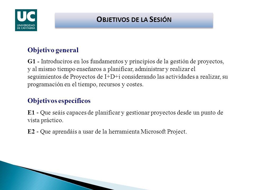 O BJETIVOS DE LA S ESIÓN Objetivo general G1 - Introduciros en los fundamentos y principios de la gestión de proyectos, y al mismo tiempo enseñaros a