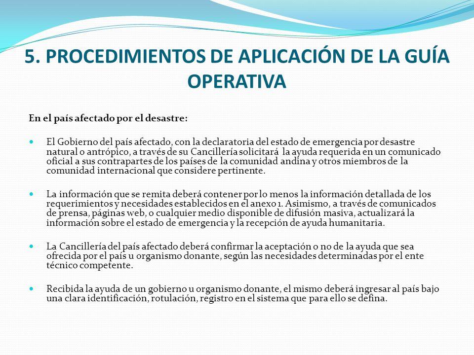 5. PROCEDIMIENTOS DE APLICACIÓN DE LA GUÍA OPERATIVA En el país afectado por el desastre: El Gobierno del país afectado, con la declaratoria del estad