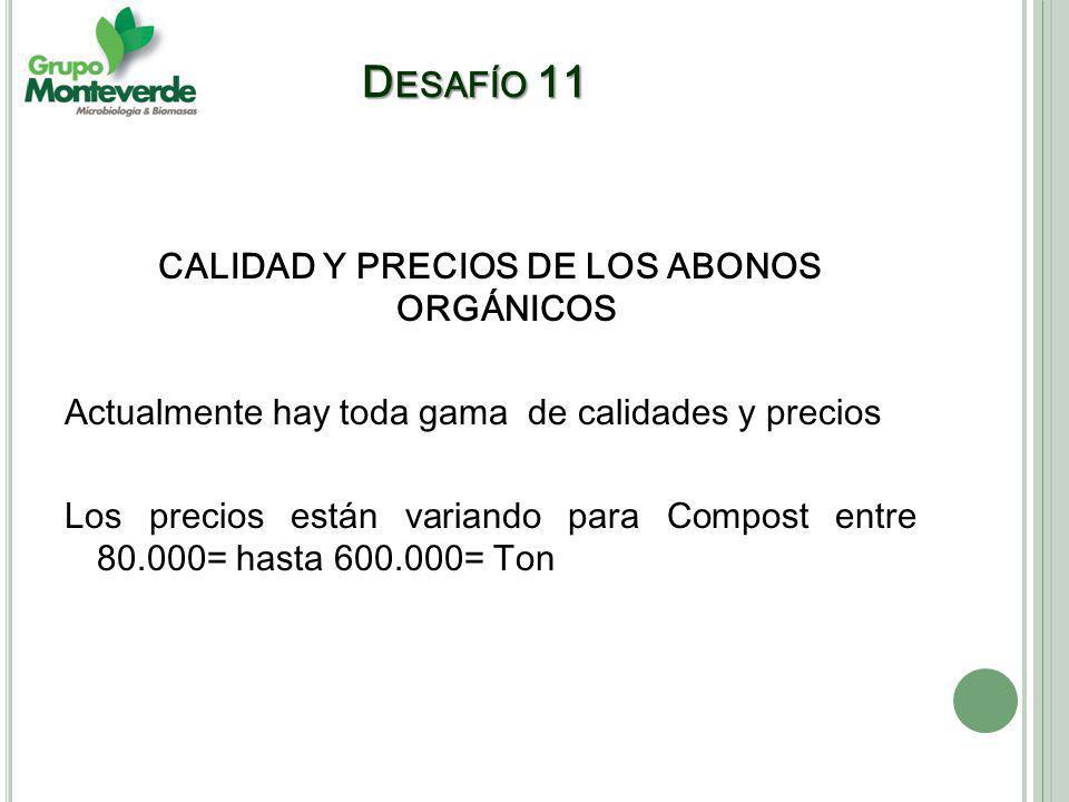 CALIDAD Y PRECIOS DE LOS ABONOS ORGÁNICOS Actualmente hay toda gama de calidades y precios Los precios están variando para Compost entre 80.000= hasta 600.000= Ton D ESAFÍO 11