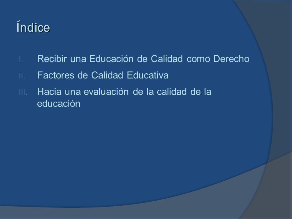 Índice I. Recibir una Educación de Calidad como Derecho II. Factores de Calidad Educativa III. Hacia una evaluación de la calidad de la educación