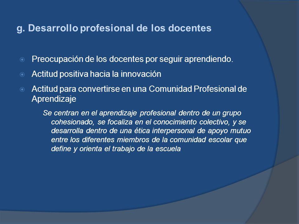 g. Desarrollo profesional de los docentes Preocupación de los docentes por seguir aprendiendo. Actitud positiva hacia la innovación Actitud para conve