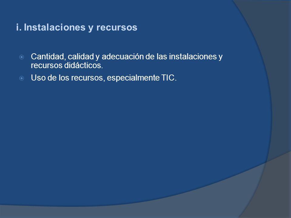 i. Instalaciones y recursos Cantidad, calidad y adecuación de las instalaciones y recursos didácticos. Uso de los recursos, especialmente TIC.