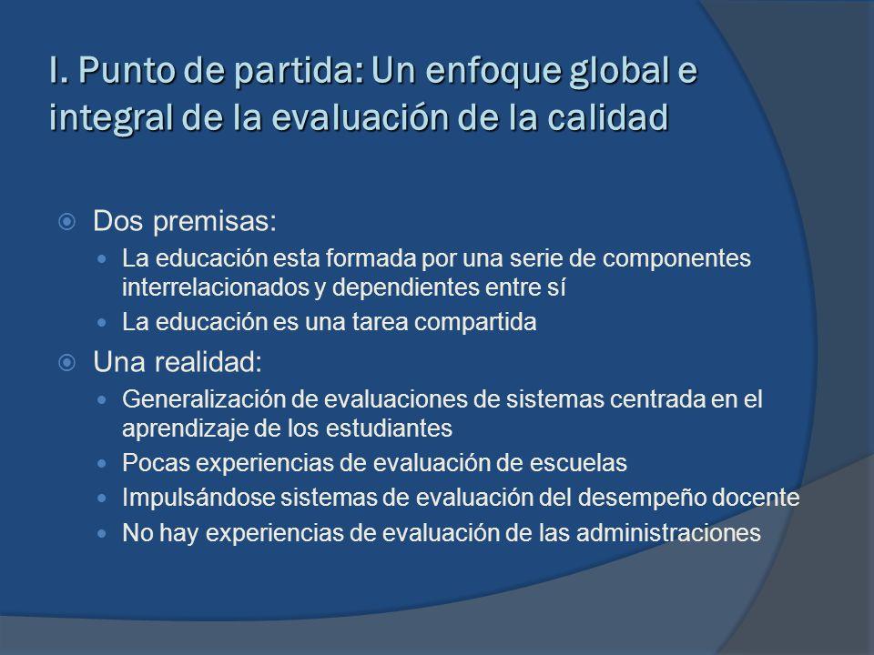 I. Punto de partida: Un enfoque global e integral de la evaluación de la calidad Dos premisas: La educación esta formada por una serie de componentes