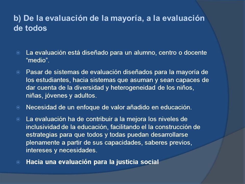b) De la evaluación de la mayoría, a la evaluación de todos La evaluación está diseñado para un alumno, centro o docente medio. Pasar de sistemas de e
