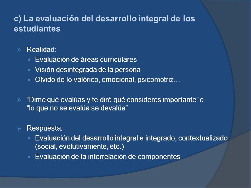 c) La evaluación del desarrollo integral de los estudiantes Realidad: Evaluación de áreas curriculares Visión desintegrada de la persona Olvido de lo