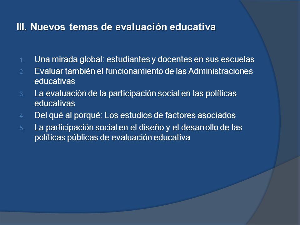 III. Nuevos temas de evaluación educativa 1. Una mirada global: estudiantes y docentes en sus escuelas 2. Evaluar también el funcionamiento de las Adm